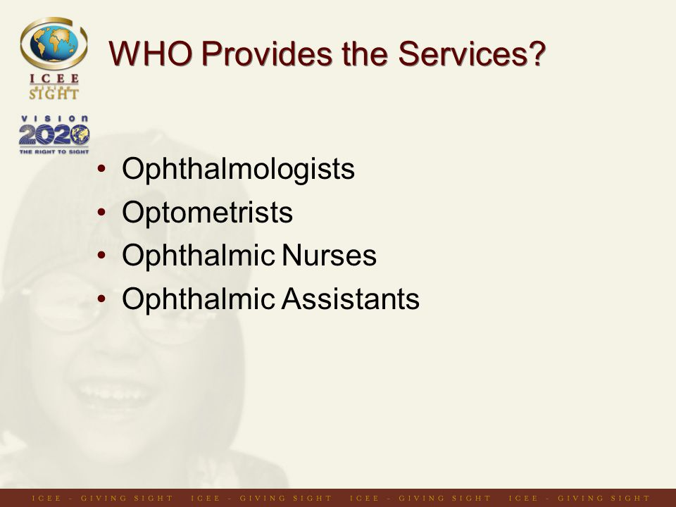 WHO Provides the Services? Ophthalmologists Optometrists Ophthalmic Nurses Ophthalmic Assistants