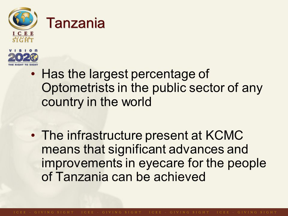 Tanzania Has the largest percentage of Optometrists in the public sector of any country in the world The infrastructure present at KCMC means that significant advances and improvements in eyecare for the people of Tanzania can be achieved