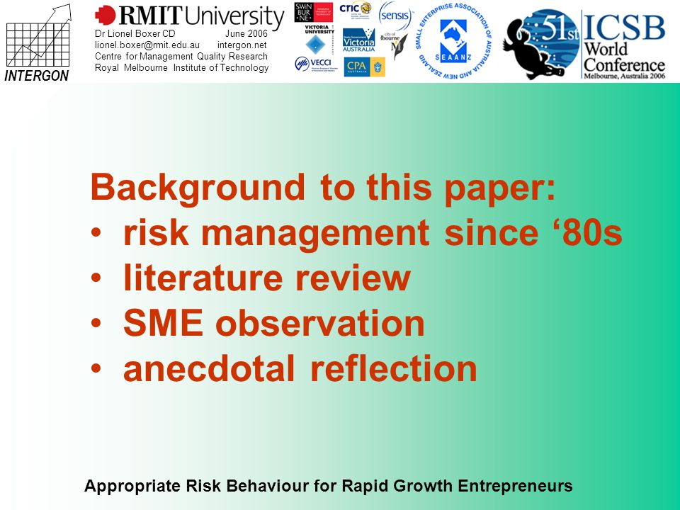 INTERGON Appropriate Risk Behaviour for Rapid Growth Entrepreneurs Dr Lionel Boxer CD June 2006 lionel.boxer@rmit.edu.au intergon.net Centre for Management Quality Research Royal Melbourne Institute of Technology Risk is the possibility of something happening that impacts on your objectives.