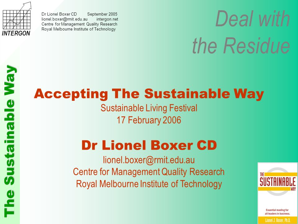 Deal with the Residue The Sustainable Way INTERGON Dr Lionel Boxer CD September 2005 lionel.boxer@rmit.edu.au intergon.net Centre for Management Quality Research Royal Melbourne Institute of Technology Accepting The Sustainable Way Sustainable Living Festival 17 February 2006 Dr Lionel Boxer CD lionel.boxer@rmit.edu.au Centre for Management Quality Research Royal Melbourne Institute of Technology