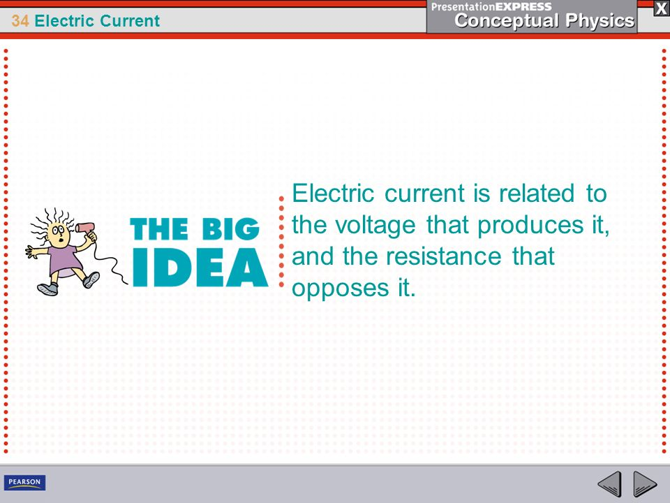 34 Electric Current Electric current is related to the voltage that produces it, and the resistance that opposes it.