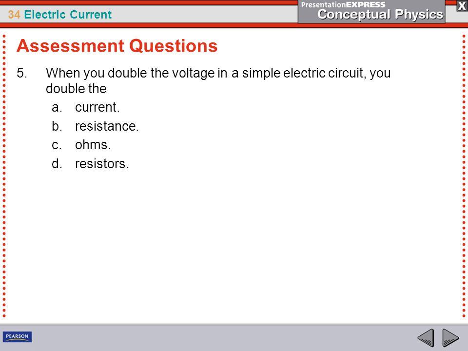 34 Electric Current 5.When you double the voltage in a simple electric circuit, you double the a.current. b.resistance. c.ohms. d.resistors. Assessmen