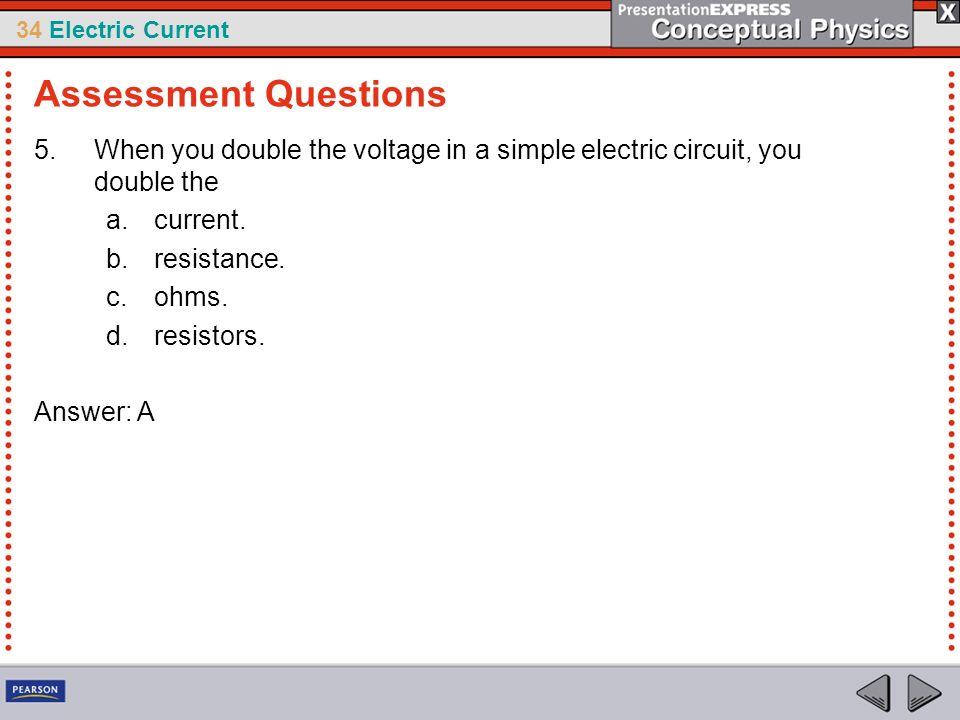 34 Electric Current 5.When you double the voltage in a simple electric circuit, you double the a.current. b.resistance. c.ohms. d.resistors. Answer: A