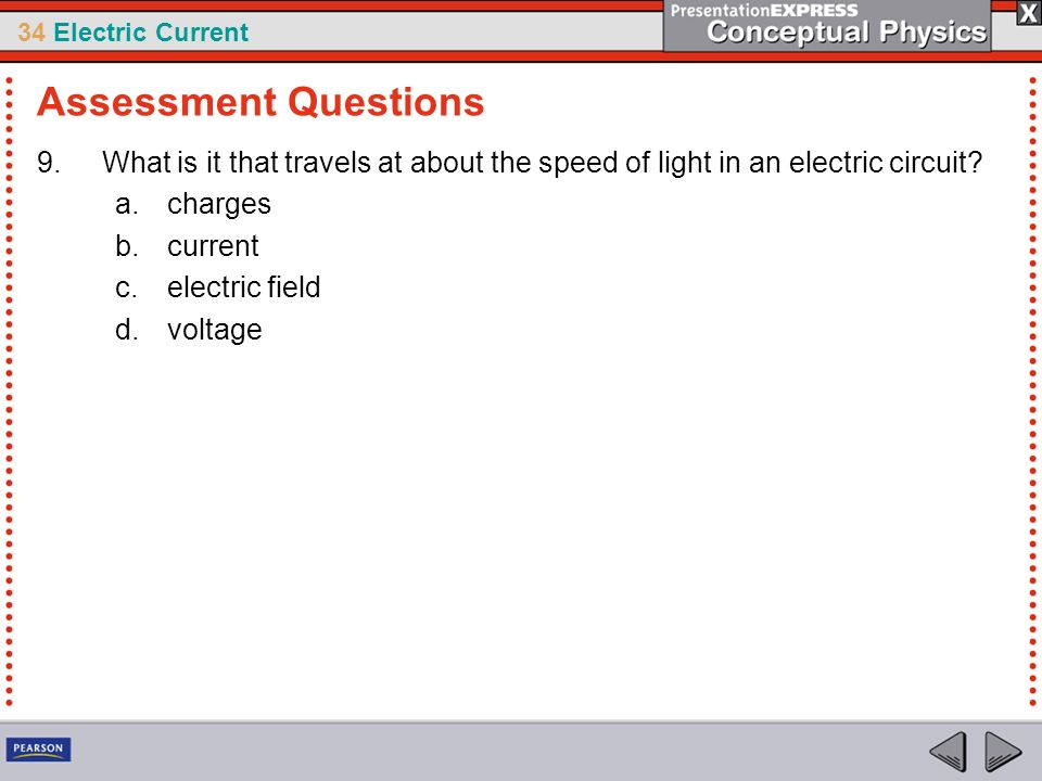 34 Electric Current 9.What is it that travels at about the speed of light in an electric circuit? a.charges b.current c.electric field d.voltage Asses
