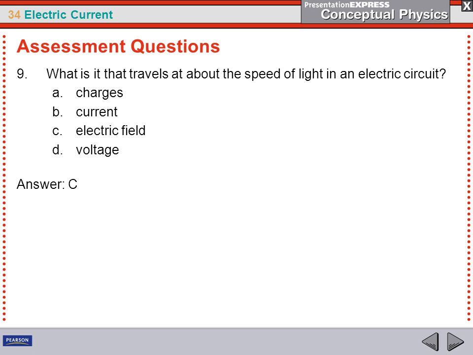 34 Electric Current 9.What is it that travels at about the speed of light in an electric circuit? a.charges b.current c.electric field d.voltage Answe