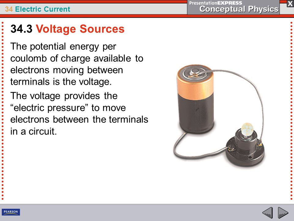 34 Electric Current The potential energy per coulomb of charge available to electrons moving between terminals is the voltage. The voltage provides th