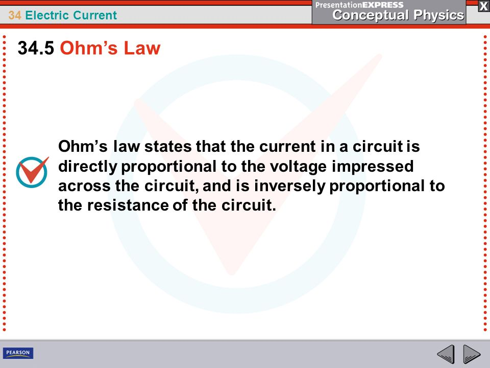 34 Electric Current Ohms law states that the current in a circuit is directly proportional to the voltage impressed across the circuit, and is inverse