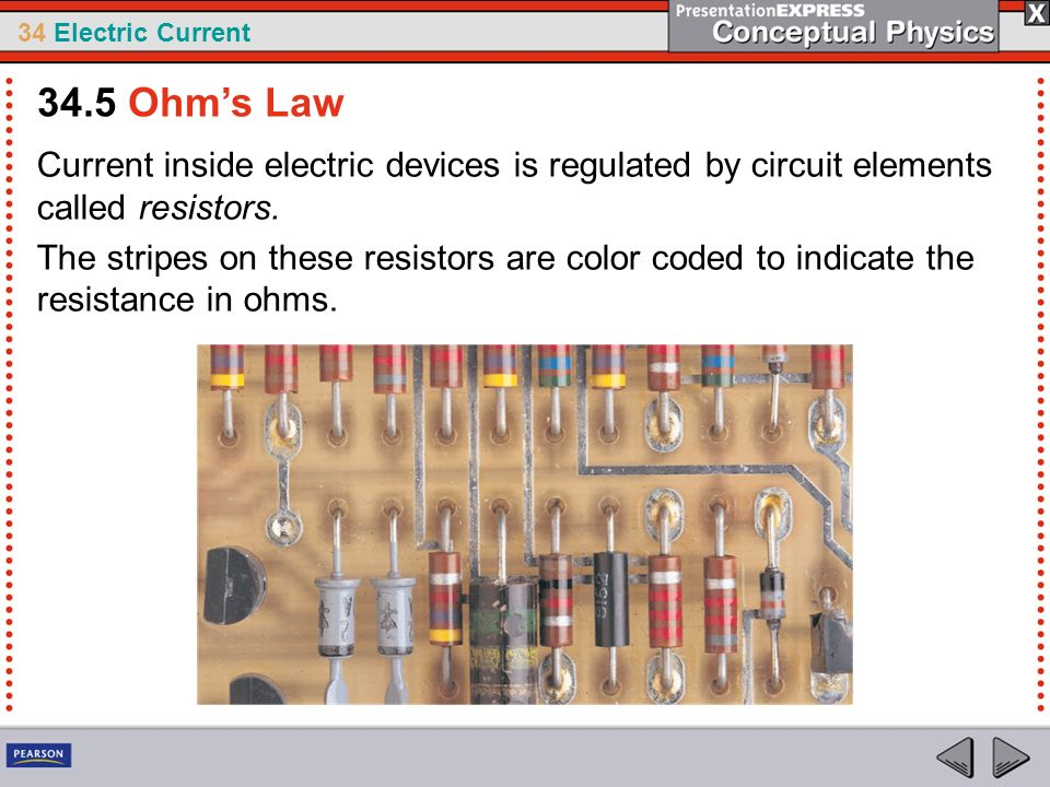 34 Electric Current Current inside electric devices is regulated by circuit elements called resistors. The stripes on these resistors are color coded