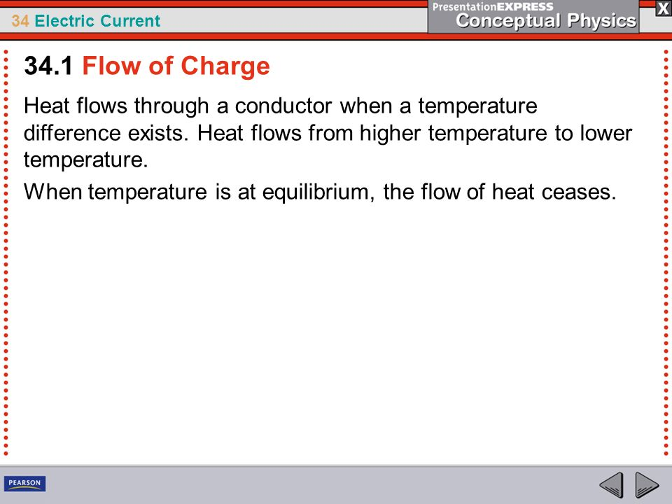 34 Electric Current Heat flows through a conductor when a temperature difference exists. Heat flows from higher temperature to lower temperature. When