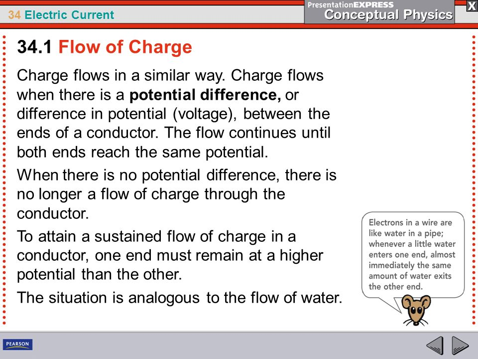 34 Electric Current Charge flows in a similar way. Charge flows when there is a potential difference, or difference in potential (voltage), between th