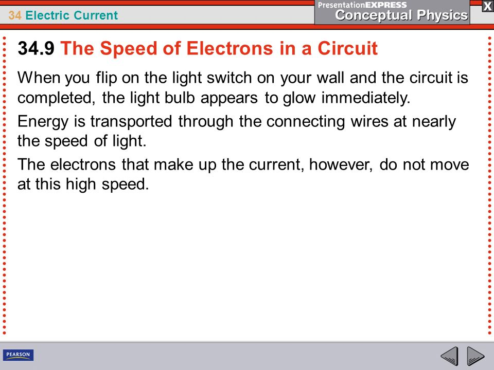 34 Electric Current When you flip on the light switch on your wall and the circuit is completed, the light bulb appears to glow immediately. Energy is