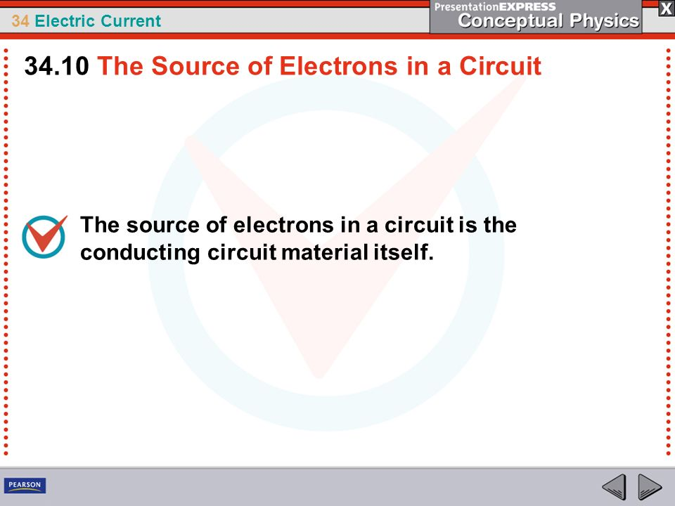 34 Electric Current The source of electrons in a circuit is the conducting circuit material itself. 34.10 The Source of Electrons in a Circuit