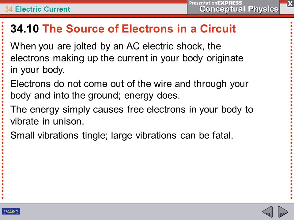 34 Electric Current When you are jolted by an AC electric shock, the electrons making up the current in your body originate in your body. Electrons do