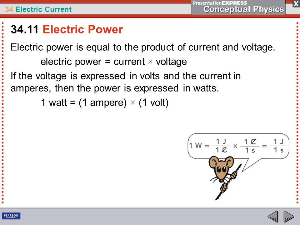 34 Electric Current Electric power is equal to the product of current and voltage. electric power = current × voltage If the voltage is expressed in v