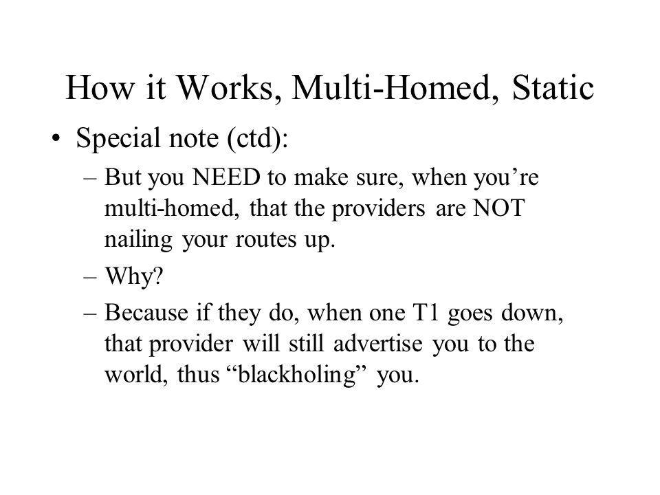 How it Works, Multi-Homed, Static Special note (ctd): –But you NEED to make sure, when youre multi-homed, that the providers are NOT nailing your routes up.