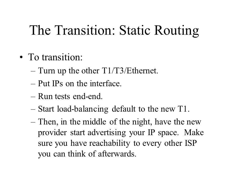 The Transition: Static Routing To transition: –Turn up the other T1/T3/Ethernet.