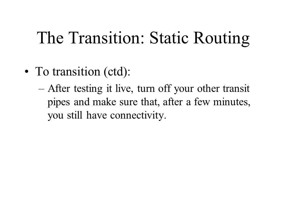 The Transition: Static Routing To transition (ctd): –After testing it live, turn off your other transit pipes and make sure that, after a few minutes, you still have connectivity.