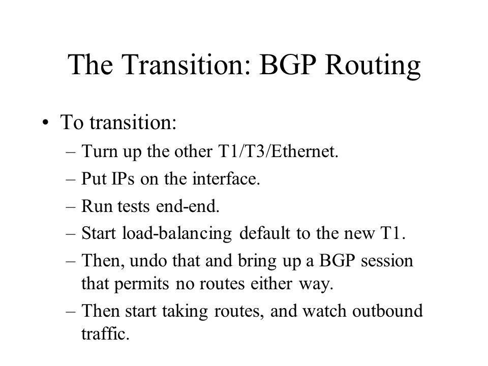 The Transition: BGP Routing To transition: –Turn up the other T1/T3/Ethernet.