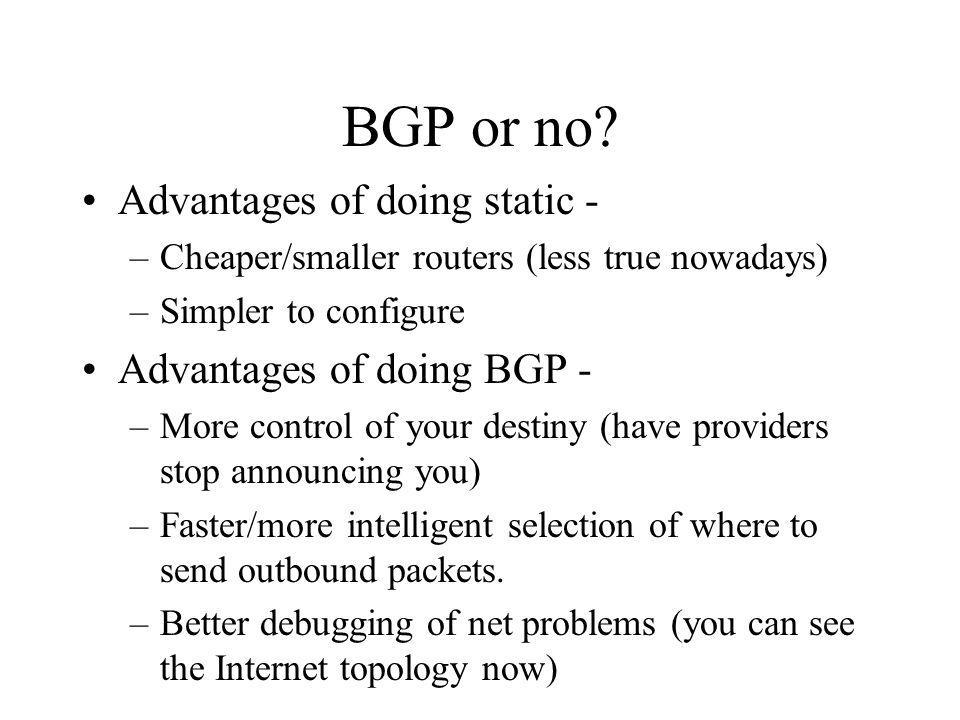 BGP or no? Advantages of doing static - –Cheaper/smaller routers (less true nowadays) –Simpler to configure Advantages of doing BGP - –More control of