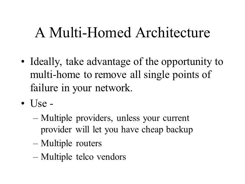 A Multi-Homed Architecture Ideally, take advantage of the opportunity to multi-home to remove all single points of failure in your network.