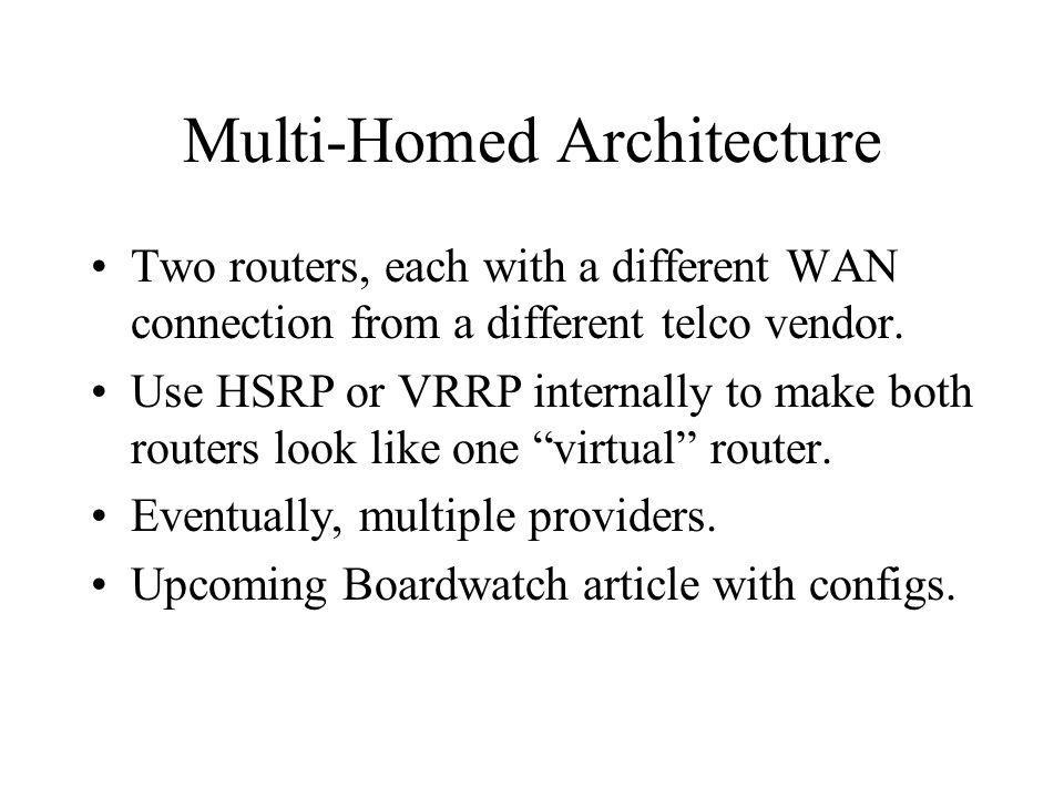 Multi-Homed Architecture Two routers, each with a different WAN connection from a different telco vendor.