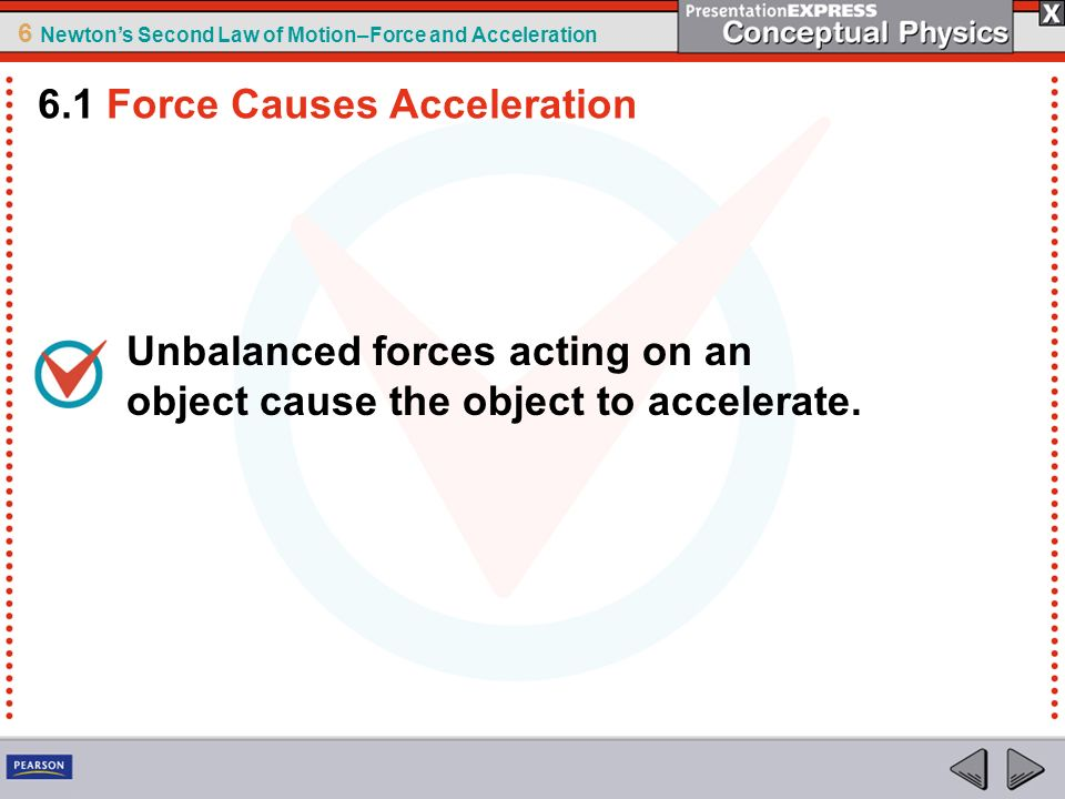 6 Newtons Second Law of Motion–Force and Acceleration Newtons second law describes the relationship among an object s mass, an object s acceleration, and the net force on an object.