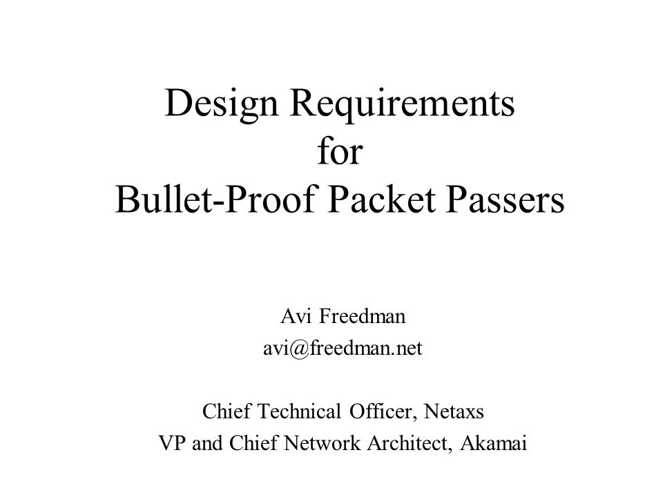 Design Requirements for Bullet-Proof Packet Passers Avi Freedman avi@freedman.net Chief Technical Officer, Netaxs VP and Chief Network Architect, Akam