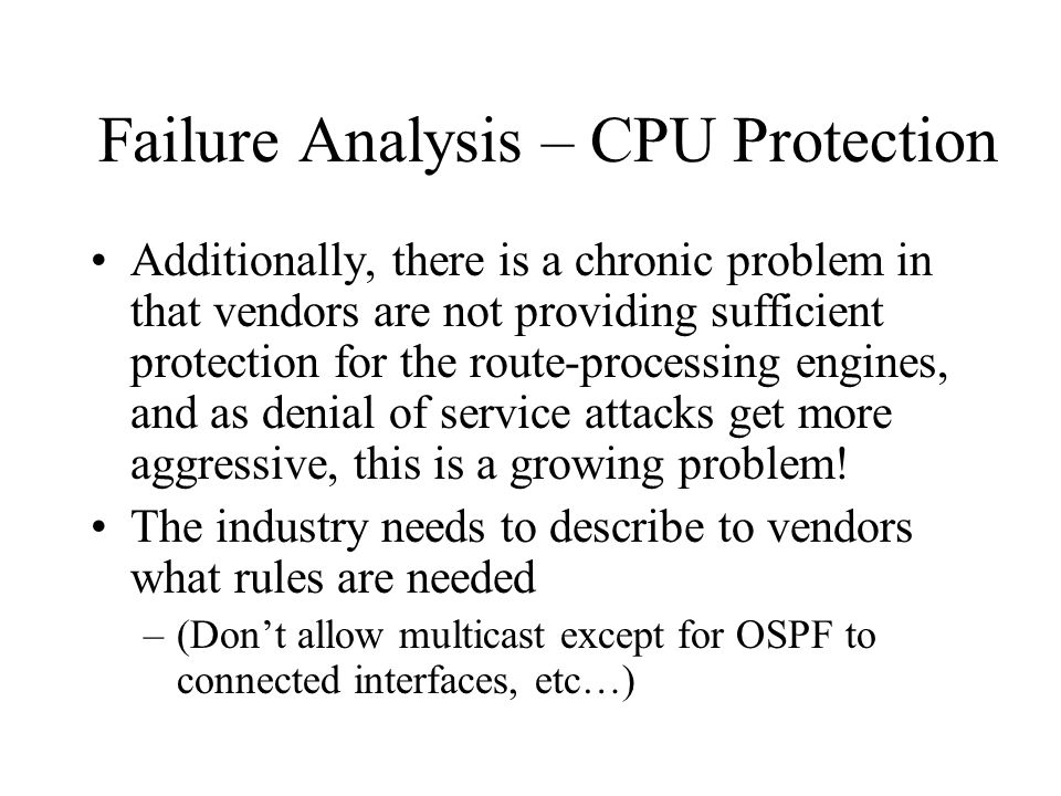 Failure Analysis – CPU Protection Additionally, there is a chronic problem in that vendors are not providing sufficient protection for the route-processing engines, and as denial of service attacks get more aggressive, this is a growing problem.