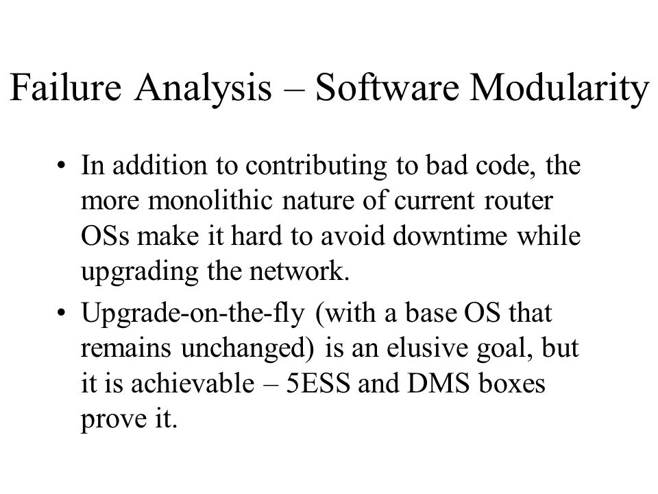 Failure Analysis – Software Modularity In addition to contributing to bad code, the more monolithic nature of current router OSs make it hard to avoid