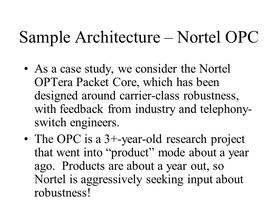 Sample Architecture – Nortel OPC As a case study, we consider the Nortel OPTera Packet Core, which has been designed around carrier-class robustness, with feedback from industry and telephony- switch engineers.