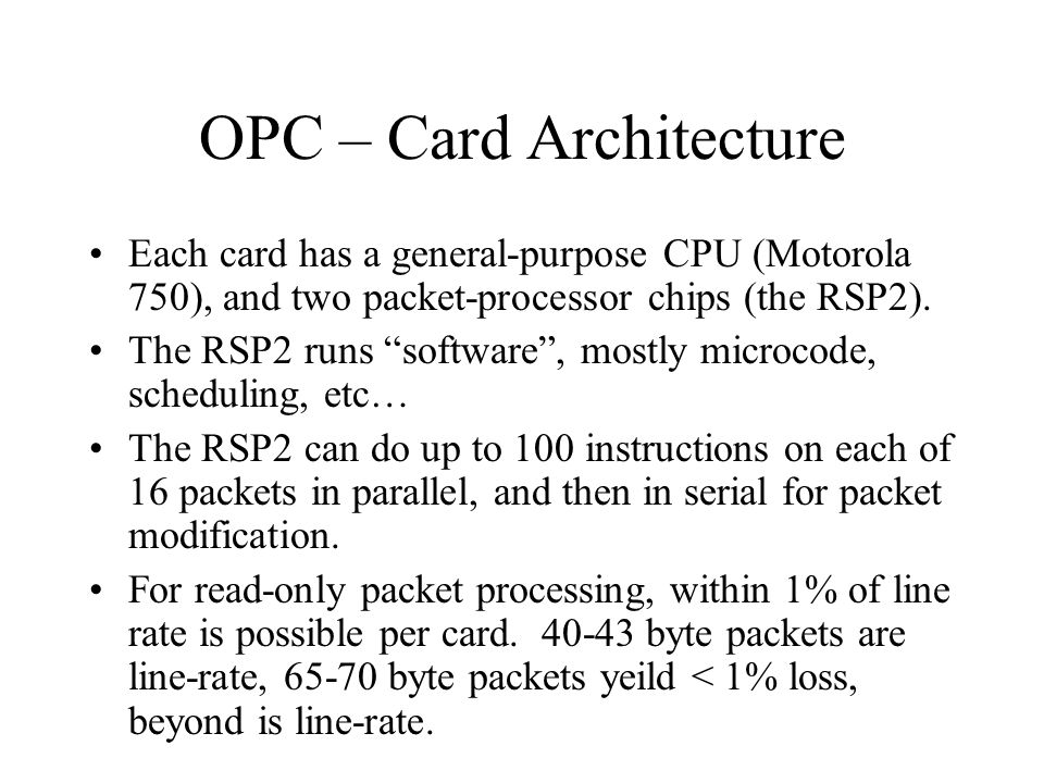 OPC – Card Architecture Each card has a general-purpose CPU (Motorola 750), and two packet-processor chips (the RSP2). The RSP2 runs software, mostly