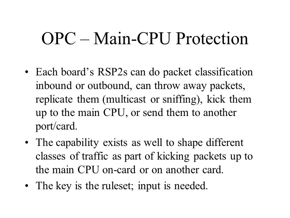 OPC – Main-CPU Protection Each boards RSP2s can do packet classification inbound or outbound, can throw away packets, replicate them (multicast or sniffing), kick them up to the main CPU, or send them to another port/card.