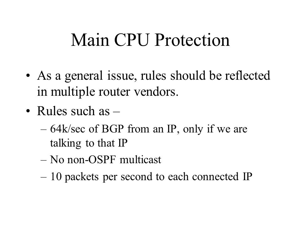 Main CPU Protection As a general issue, rules should be reflected in multiple router vendors. Rules such as – –64k/sec of BGP from an IP, only if we a