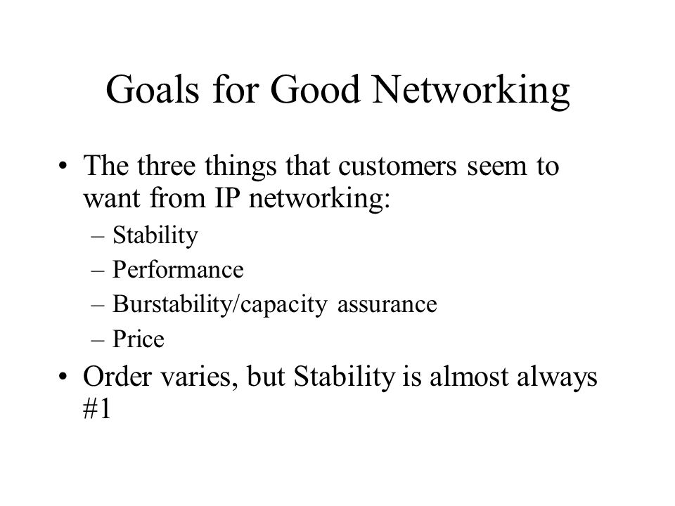 Goals for Good Networking The three things that customers seem to want from IP networking: –Stability –Performance –Burstability/capacity assurance –Price Order varies, but Stability is almost always #1