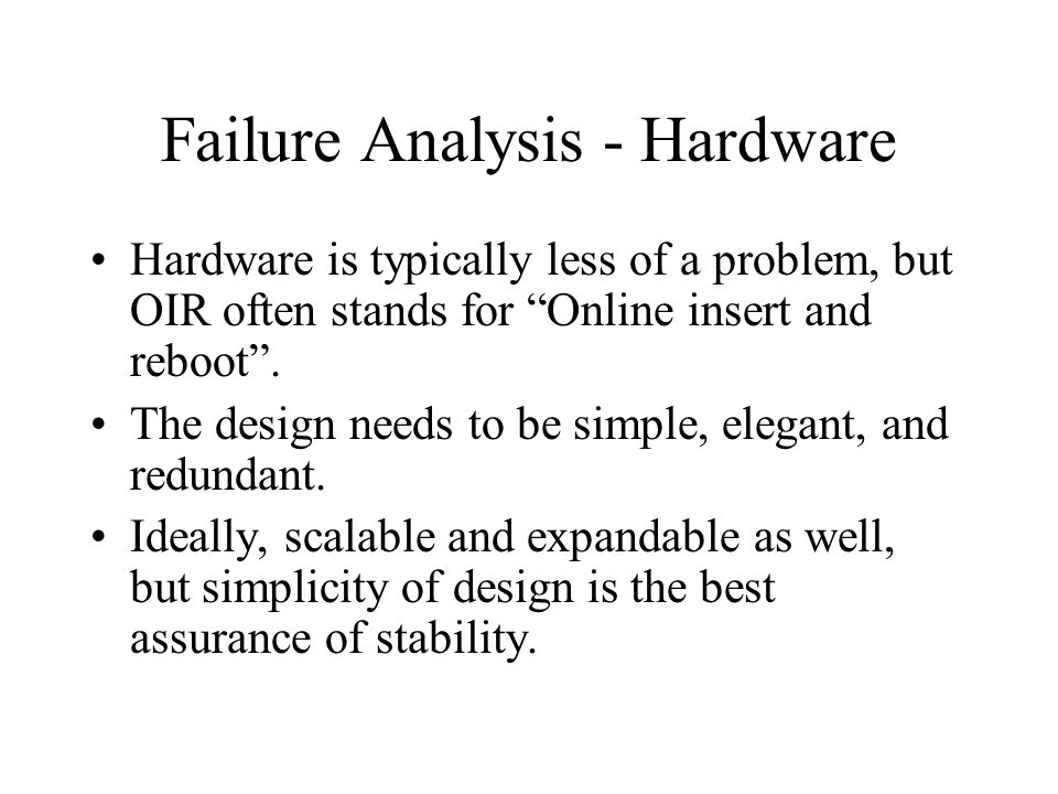 Failure Analysis - Hardware Hardware is typically less of a problem, but OIR often stands for Online insert and reboot. The design needs to be simple,