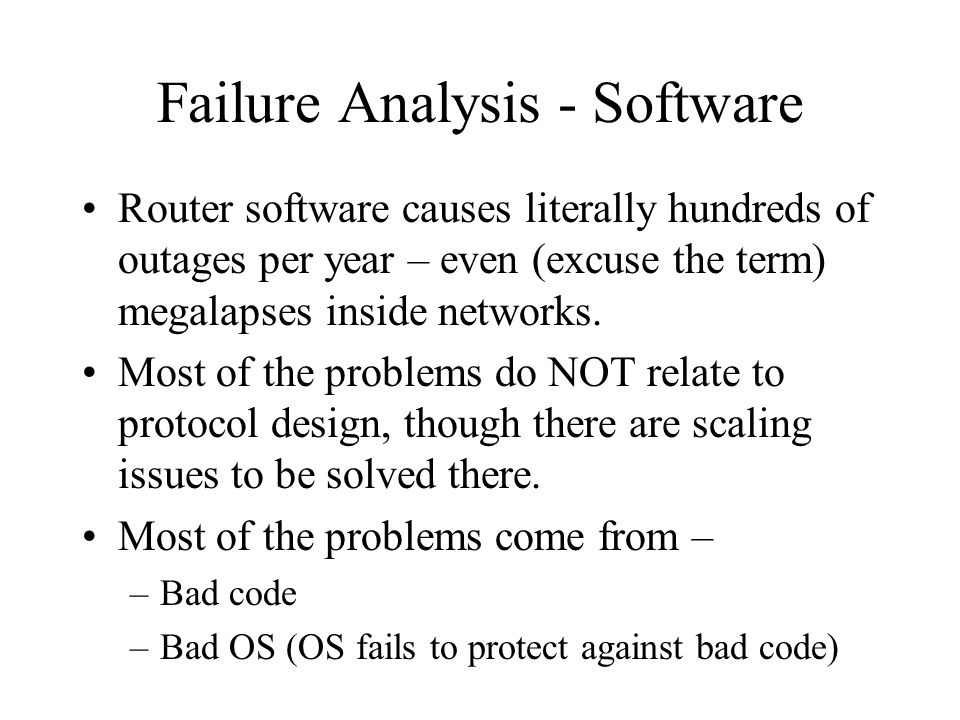Failure Analysis - Software Router software causes literally hundreds of outages per year – even (excuse the term) megalapses inside networks. Most of