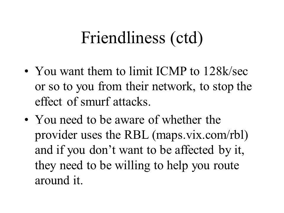 Friendliness (ctd) You want them to limit ICMP to 128k/sec or so to you from their network, to stop the effect of smurf attacks.