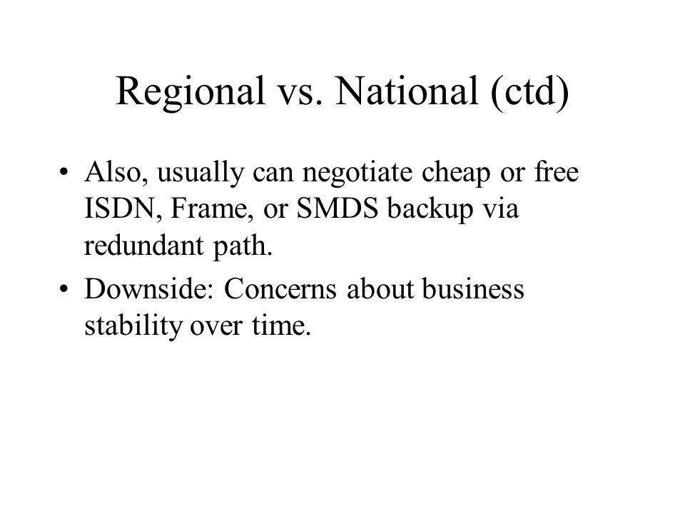 Regional vs. National (ctd) Also, usually can negotiate cheap or free ISDN, Frame, or SMDS backup via redundant path. Downside: Concerns about busines