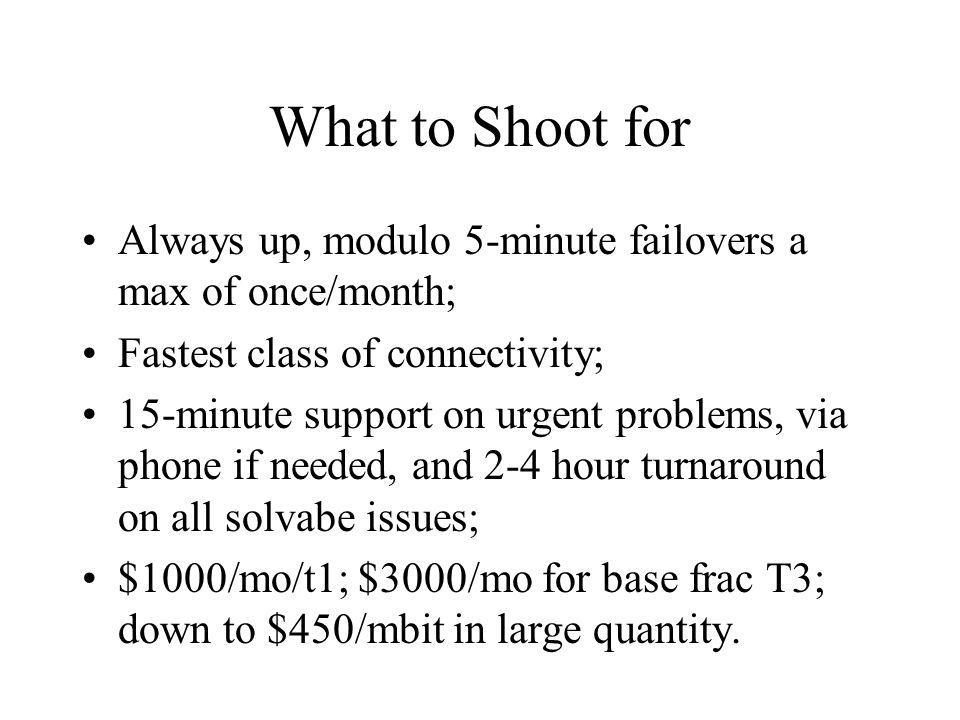What to Shoot for Always up, modulo 5-minute failovers a max of once/month; Fastest class of connectivity; 15-minute support on urgent problems, via p
