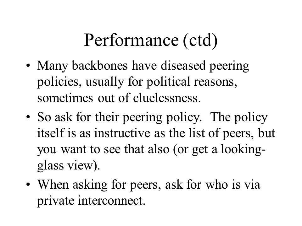 Performance (ctd) Many backbones have diseased peering policies, usually for political reasons, sometimes out of cluelessness.