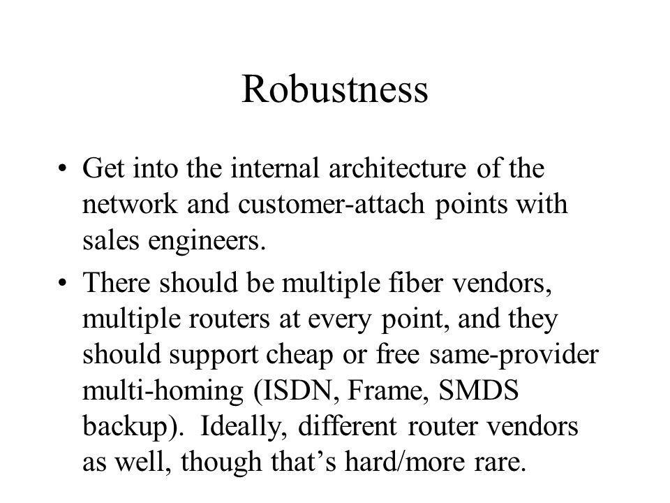 Robustness Get into the internal architecture of the network and customer-attach points with sales engineers. There should be multiple fiber vendors,