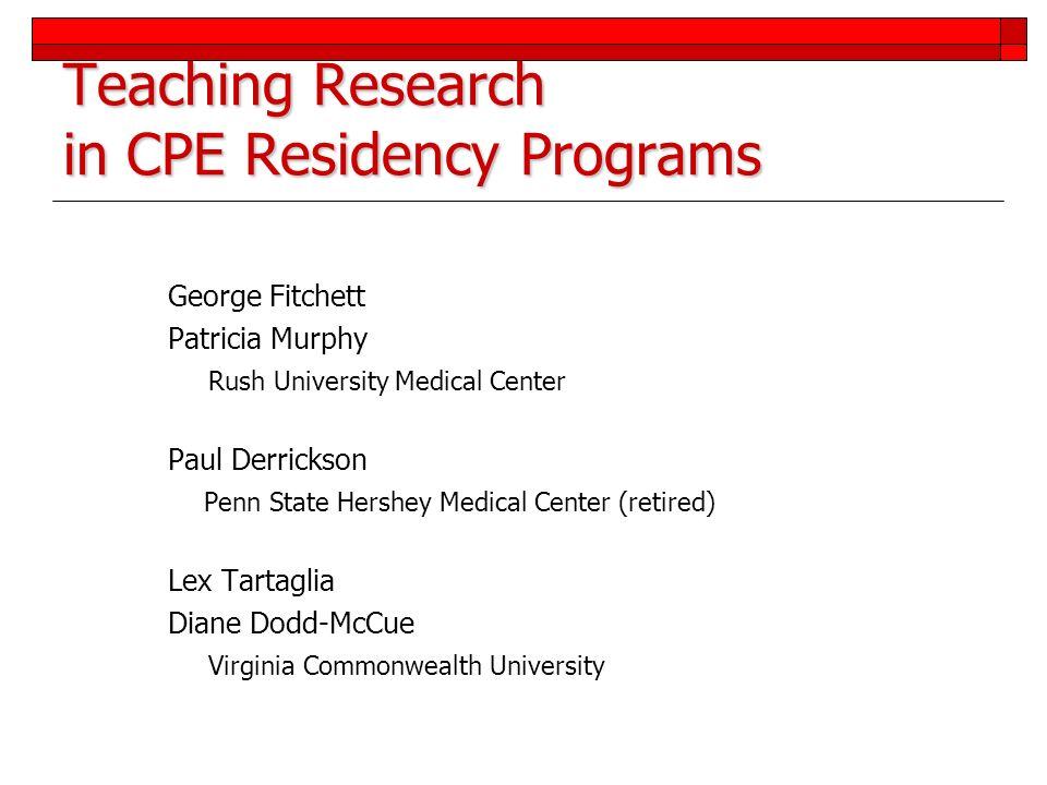 Teaching Research in CPE Residency Programs George Fitchett Patricia Murphy Rush University Medical Center Paul Derrickson Penn State Hershey Medical