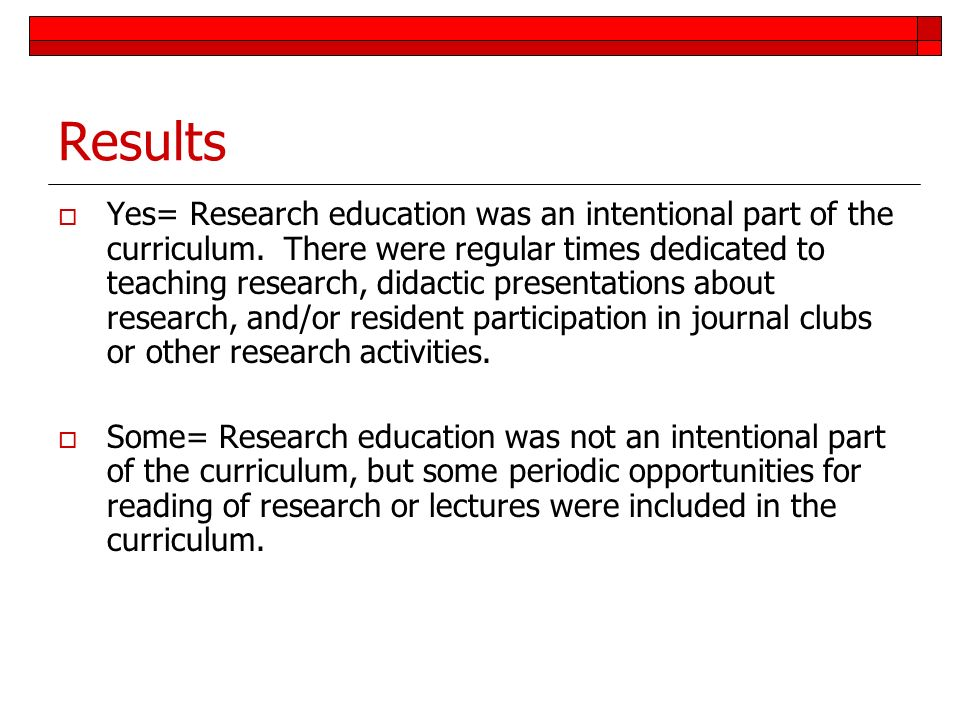 Results Yes= Research education was an intentional part of the curriculum. There were regular times dedicated to teaching research, didactic presentat