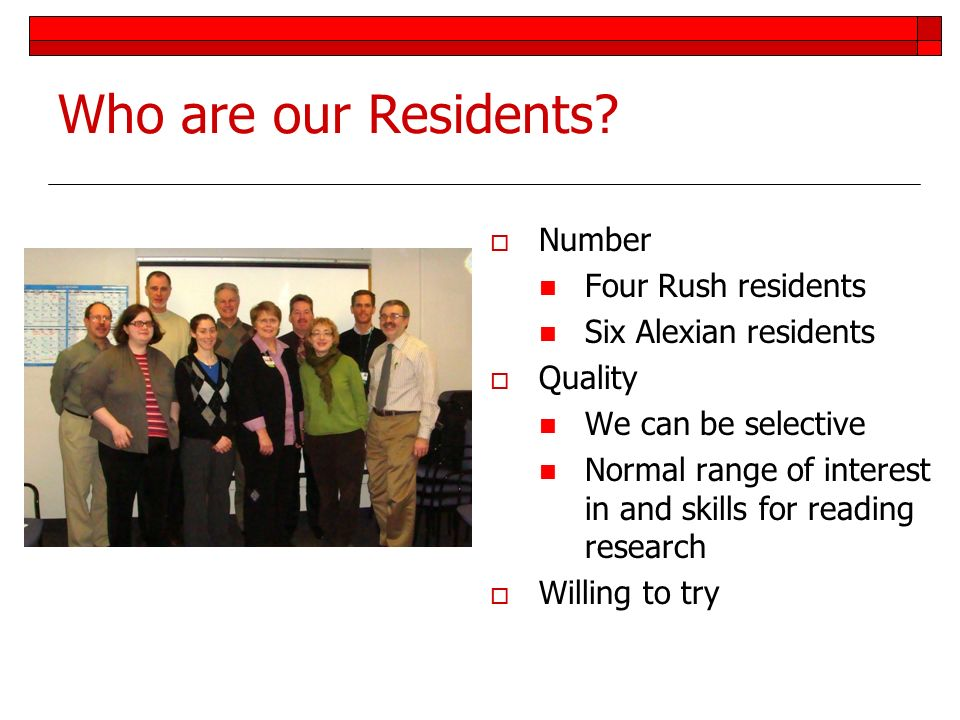 Who are our Residents? Number Four Rush residents Six Alexian residents Quality We can be selective Normal range of interest in and skills for reading