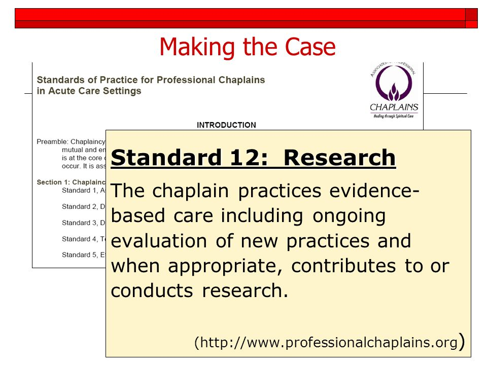 4 Making the Case Standard 12: Research The chaplain practices evidence- based care including ongoing evaluation of new practices and when appropriate
