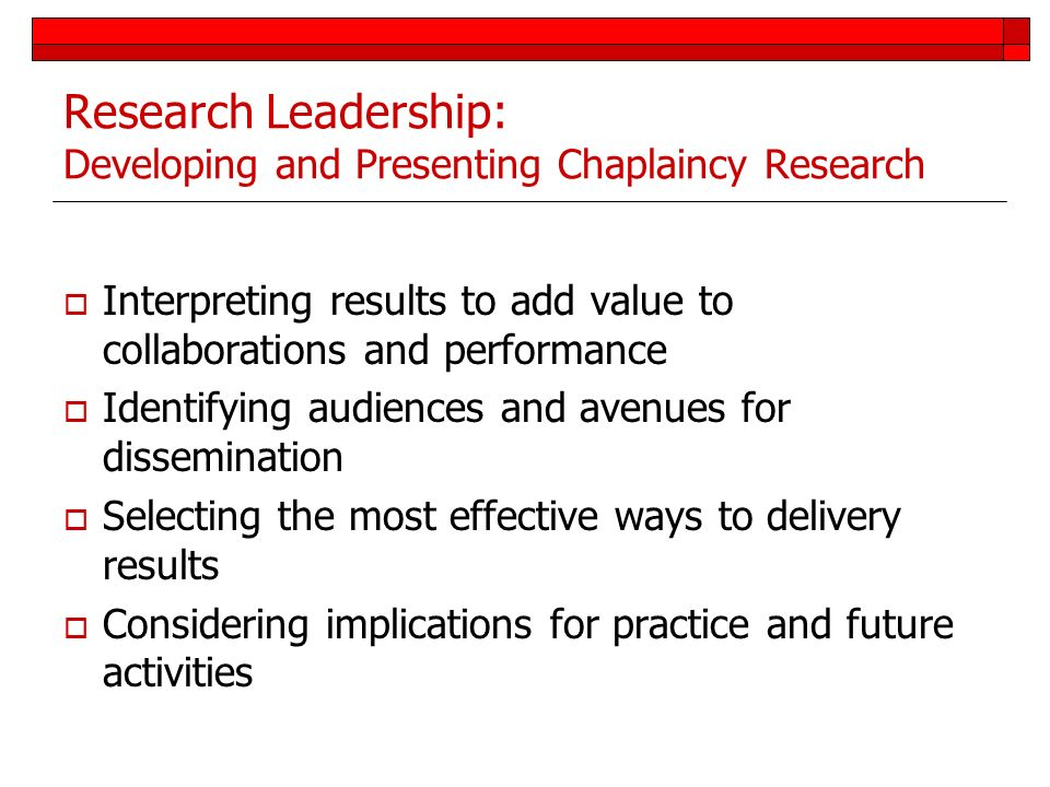 Research Leadership: Developing and Presenting Chaplaincy Research Interpreting results to add value to collaborations and performance Identifying aud