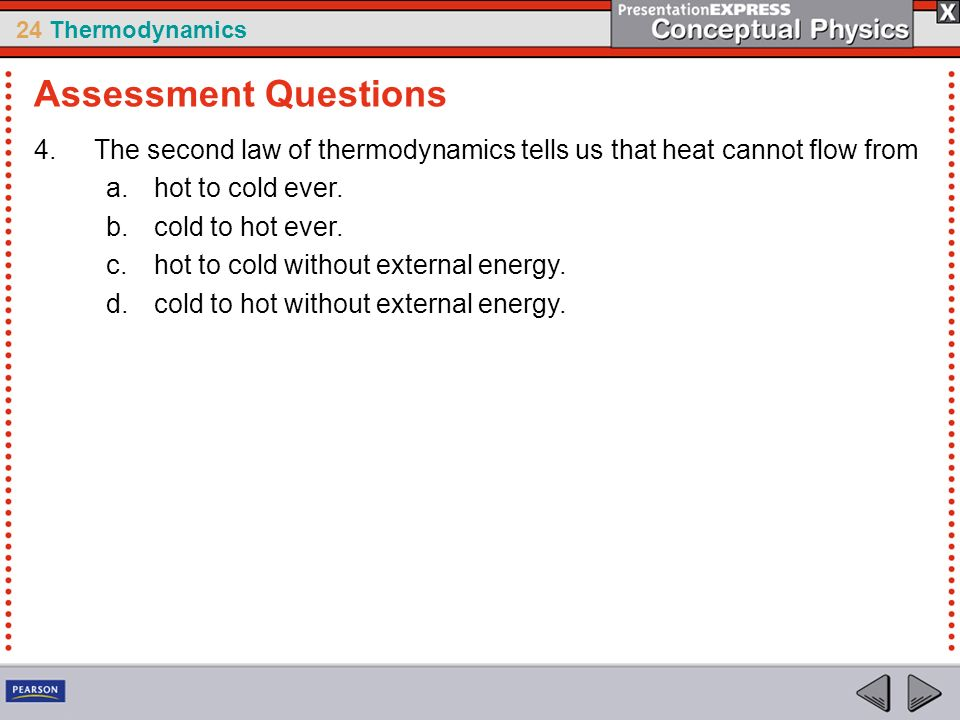 24 Thermodynamics 4.The second law of thermodynamics tells us that heat cannot flow from a.hot to cold ever. b.cold to hot ever. c.hot to cold without