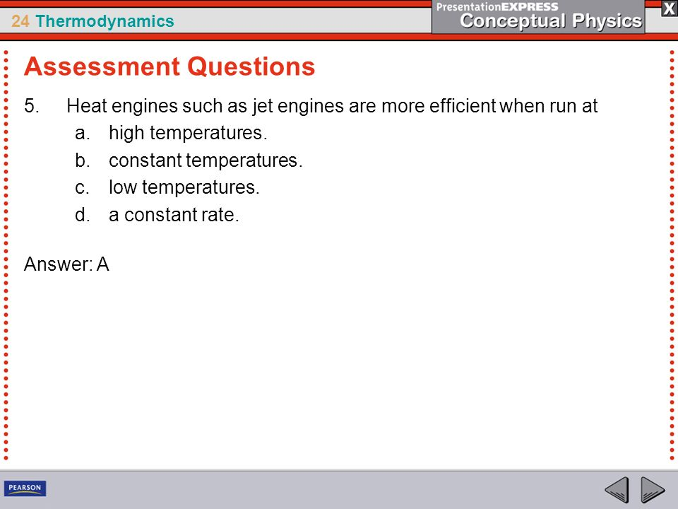 24 Thermodynamics 5.Heat engines such as jet engines are more efficient when run at a.high temperatures. b.constant temperatures. c.low temperatures.