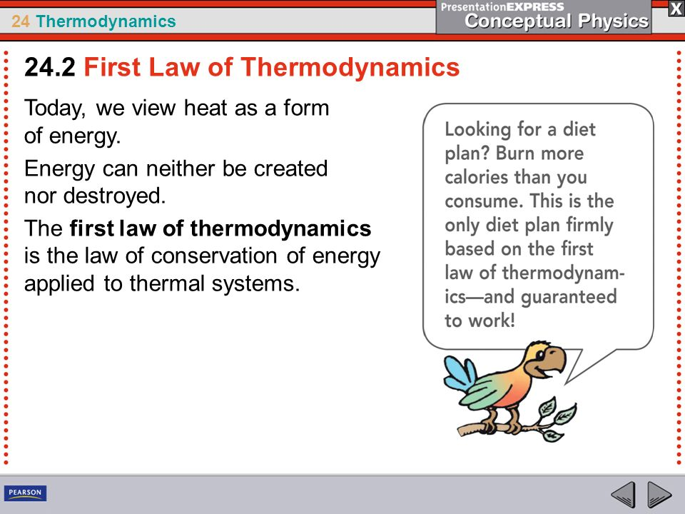 24 Thermodynamics Today, we view heat as a form of energy. Energy can neither be created nor destroyed. The first law of thermodynamics is the law of