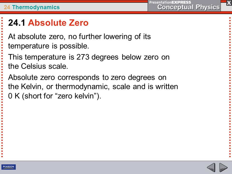 24 Thermodynamics At absolute zero, no further lowering of its temperature is possible. This temperature is 273 degrees below zero on the Celsius scal